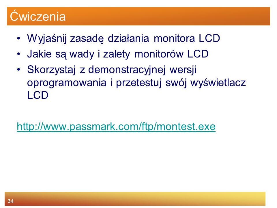 34 Ćwiczenia Wyjaśnij zasadę działania monitora LCD Jakie są wady i zalety monitorów LCD Skorzystaj z demonstracyjnej wersji oprogramowania i przetestuj swój wyświetlacz LCD http://www.passmark.com/ftp/montest.exe