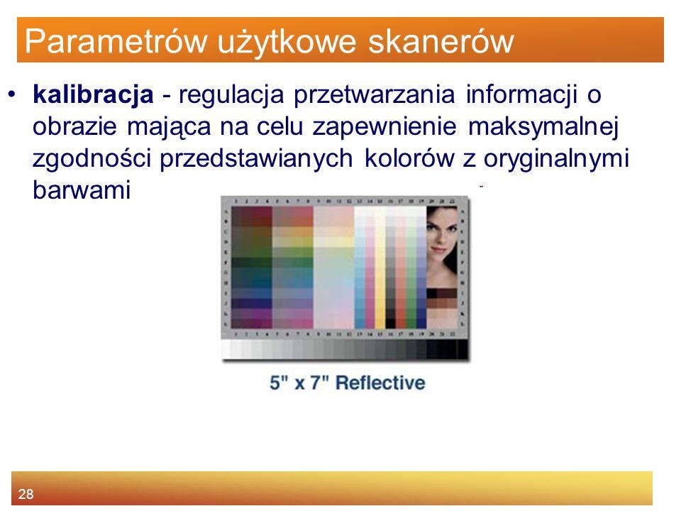 28 Parametrów użytkowe skanerów kalibracja - regulacja przetwarzania informacji o obrazie mająca na celu zapewnienie maksymalnej zgodności przedstawianych kolorów z oryginalnymi barwami