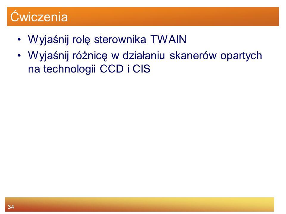 34 Ćwiczenia Wyjaśnij rolę sterownika TWAIN Wyjaśnij różnicę w działaniu skanerów opartych na technologii CCD i CIS