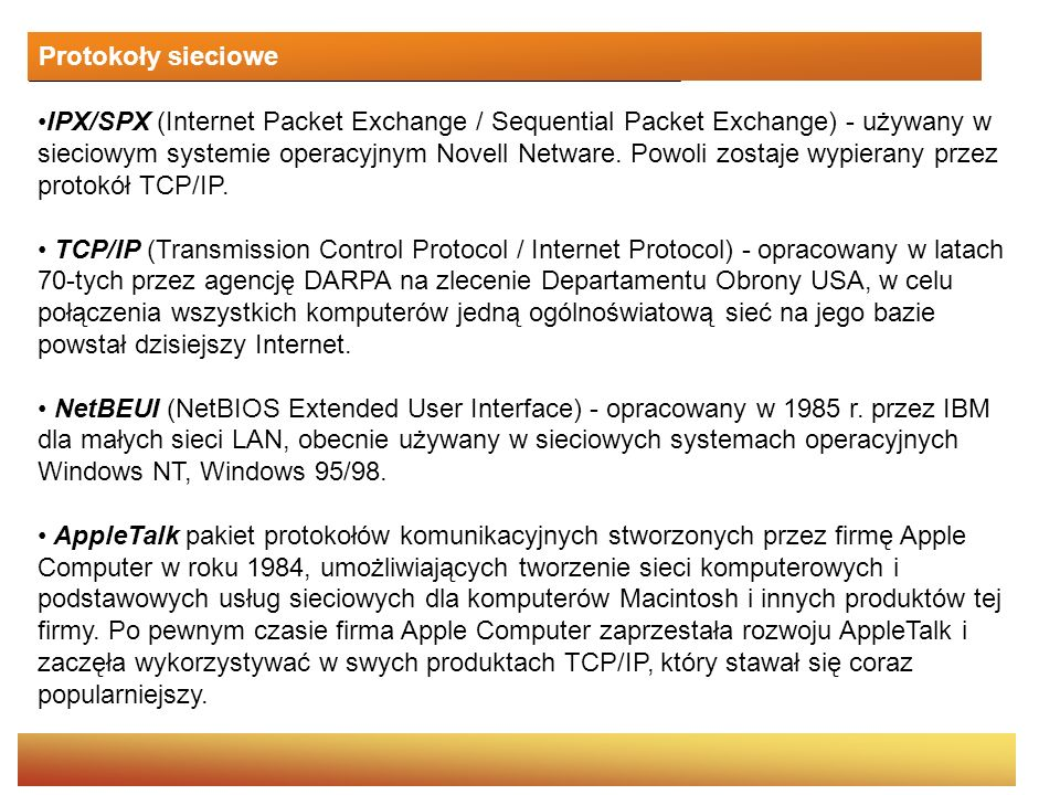 Współpraca TCP i IP Przykład współpracy protokołów TCP oraz IP podczas pobierania strony WWW: 1.Użytkownik wpisuje w przeglądarce adres strony na serwerze WWW 2.Mechanizm protokołu TCP serwera dzieli dokument HTML na odpowiednią liczbę pakietów 3.Następuje przekazanie pakietów do warstwy protokołu IP, który dołącza do każdego z nich adres komputera użytkownika (dostarczany przez przeglądarkę) i wysyła pakiety.