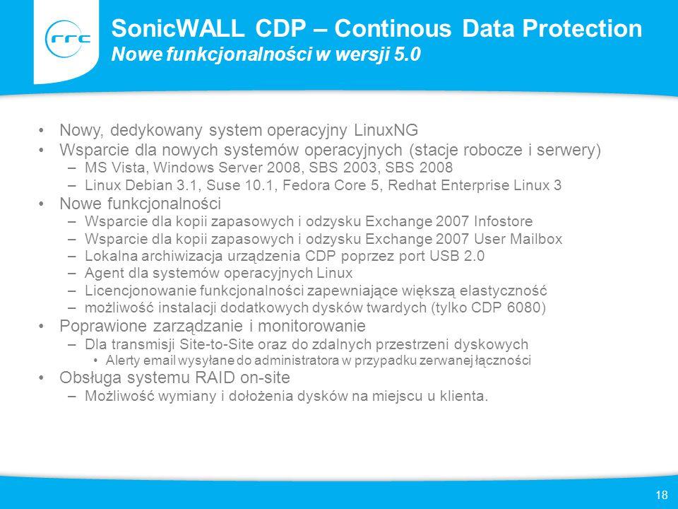 18 SonicWALL CDP – Continous Data Protection Nowe funkcjonalności w wersji 5.0 Nowy, dedykowany system operacyjny LinuxNG Wsparcie dla nowych systemów operacyjnych (stacje robocze i serwery) –MS Vista, Windows Server 2008, SBS 2003, SBS 2008 –Linux Debian 3.1, Suse 10.1, Fedora Core 5, Redhat Enterprise Linux 3 Nowe funkcjonalności –Wsparcie dla kopii zapasowych i odzysku Exchange 2007 Infostore –Wsparcie dla kopii zapasowych i odzysku Exchange 2007 User Mailbox –Lokalna archiwizacja urządzenia CDP poprzez port USB 2.0 –Agent dla systemów operacyjnych Linux –Licencjonowanie funkcjonalności zapewniające większą elastyczność –możliwość instalacji dodatkowych dysków twardych (tylko CDP 6080) Poprawione zarządzanie i monitorowanie –Dla transmisji Site-to-Site oraz do zdalnych przestrzeni dyskowych Alerty email wysyłane do administratora w przypadku zerwanej łączności Obsługa systemu RAID on-site –Możliwość wymiany i dołożenia dysków na miejscu u klienta.