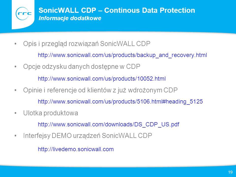 19 SonicWALL CDP – Continous Data Protection Informacje dodatkowe Opis i przegląd rozwiązań SonicWALL CDP http://www.sonicwall.com/us/products/backup_and_recovery.html Opcje odzysku danych dostępne w CDP http://www.sonicwall.com/us/products/10052.html Opinie i referencje od klientów z już wdrożonym CDP http://www.sonicwall.com/us/products/5106.html#heading_5125 Ulotka produktowa http://www.sonicwall.com/downloads/DS_CDP_US.pdf Interfejsy DEMO urządzeń SonicWALL CDP http://livedemo.sonicwall.com