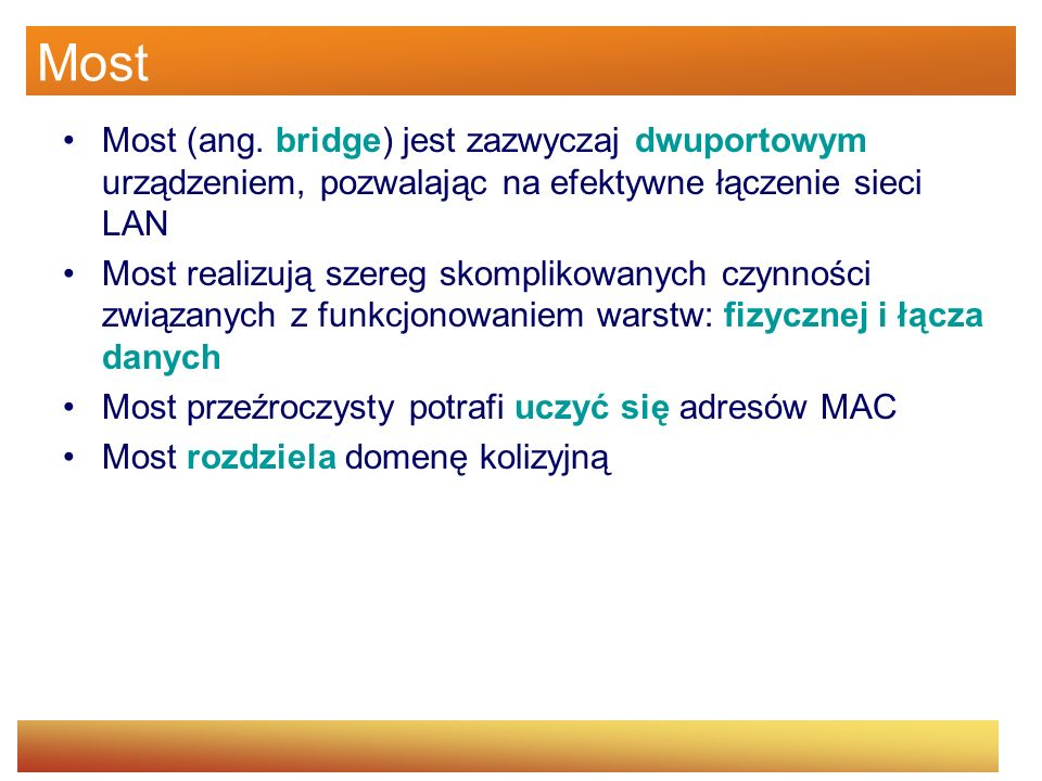 Most Most (ang. bridge) jest zazwyczaj dwuportowym urządzeniem, pozwalając na efektywne łączenie sieci LAN Most realizują szereg skomplikowanych czynn