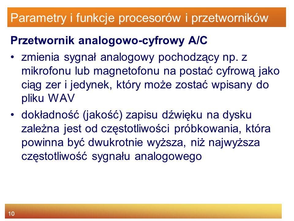 10 Parametry i funkcje procesorów i przetworników Przetwornik analogowo-cyfrowy A/C zmienia sygnał analogowy pochodzący np. z mikrofonu lub magnetofon