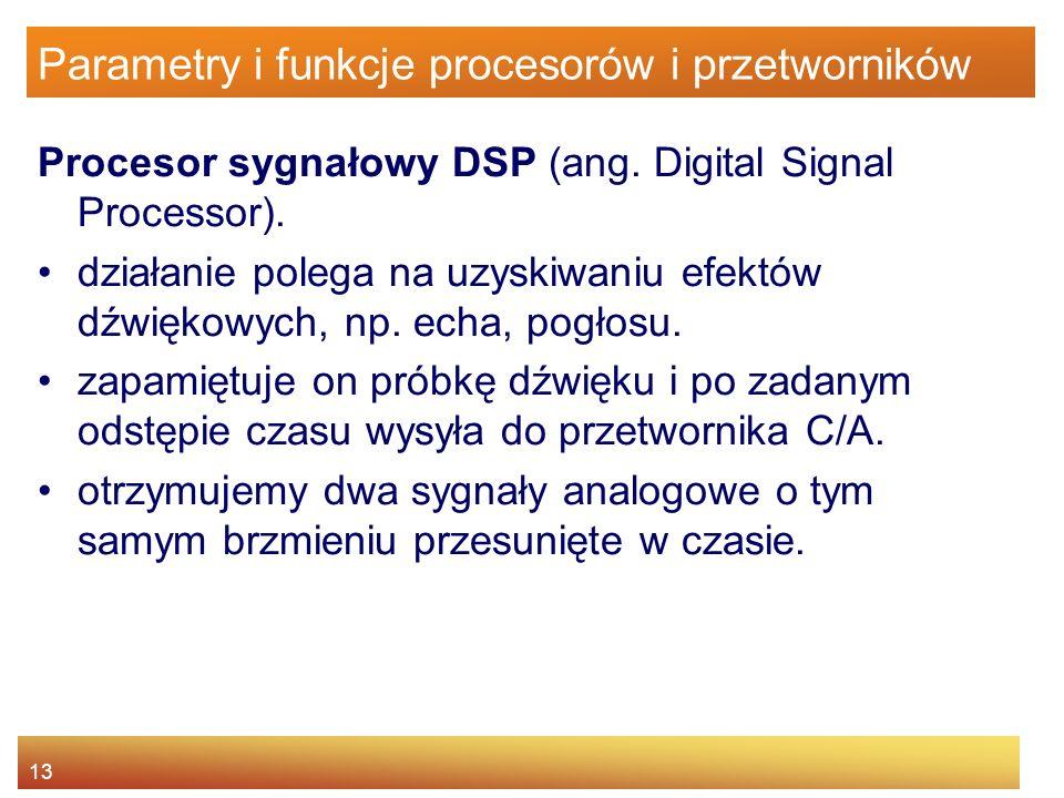 13 Parametry i funkcje procesorów i przetworników Procesor sygnałowy DSP (ang. Digital Signal Processor). działanie polega na uzyskiwaniu efektów dźwi