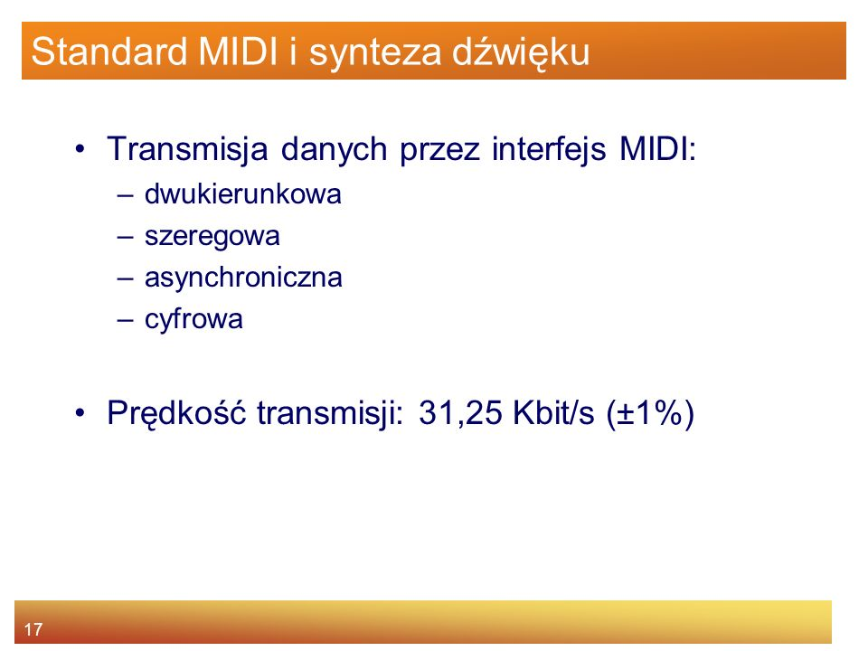 17 Standard MIDI i synteza dźwięku Transmisja danych przez interfejs MIDI: –dwukierunkowa –szeregowa –asynchroniczna –cyfrowa Prędkość transmisji: 31,
