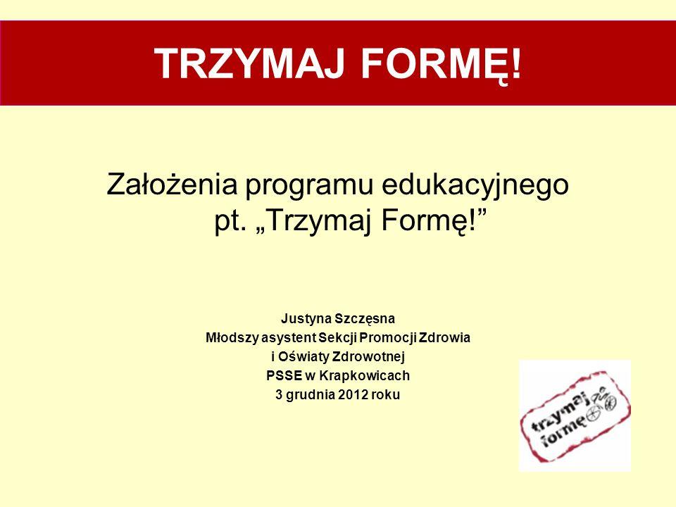TRZYMAJ FORMĘ! Założenia programu edukacyjnego pt. Trzymaj Formę! Justyna Szczęsna Młodszy asystent Sekcji Promocji Zdrowia i Oświaty Zdrowotnej PSSE
