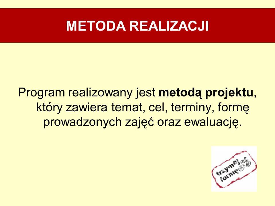 METODA REALIZACJI Program realizowany jest metodą projektu, który zawiera temat, cel, terminy, formę prowadzonych zajęć oraz ewaluację.