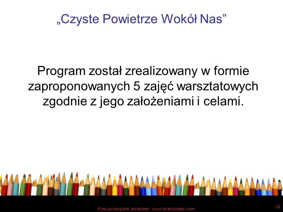 Free powerpoint template: www.brainybetty.com 12 Czyste Powietrze Wokół Nas Program został zrealizowany w formie zaproponowanych 5 zajęć warsztatowych