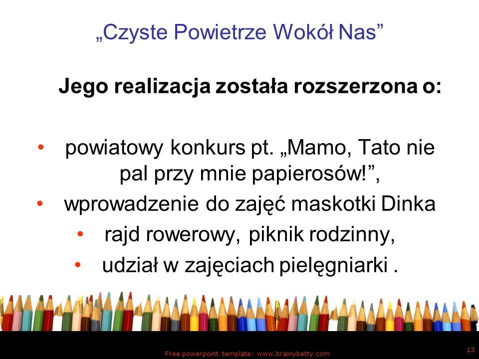 Free powerpoint template: www.brainybetty.com 13 Czyste Powietrze Wokół Nas Jego realizacja została rozszerzona o: powiatowy konkurs pt. Mamo, Tato ni