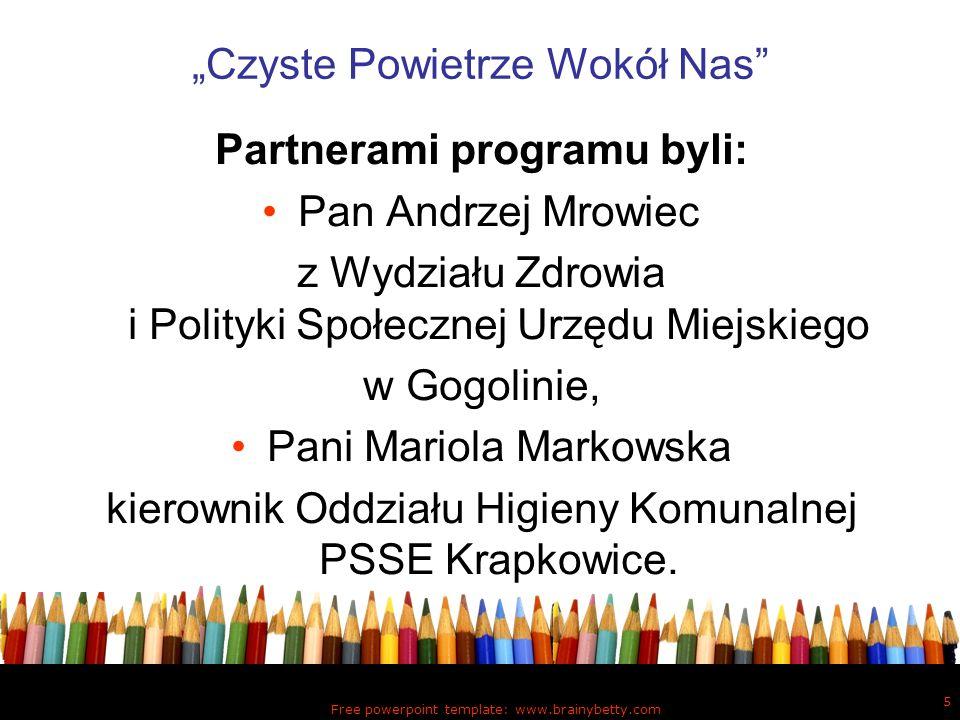 Free powerpoint template: www.brainybetty.com 5 Czyste Powietrze Wokół Nas Partnerami programu byli: Pan Andrzej Mrowiec z Wydziału Zdrowia i Polityki