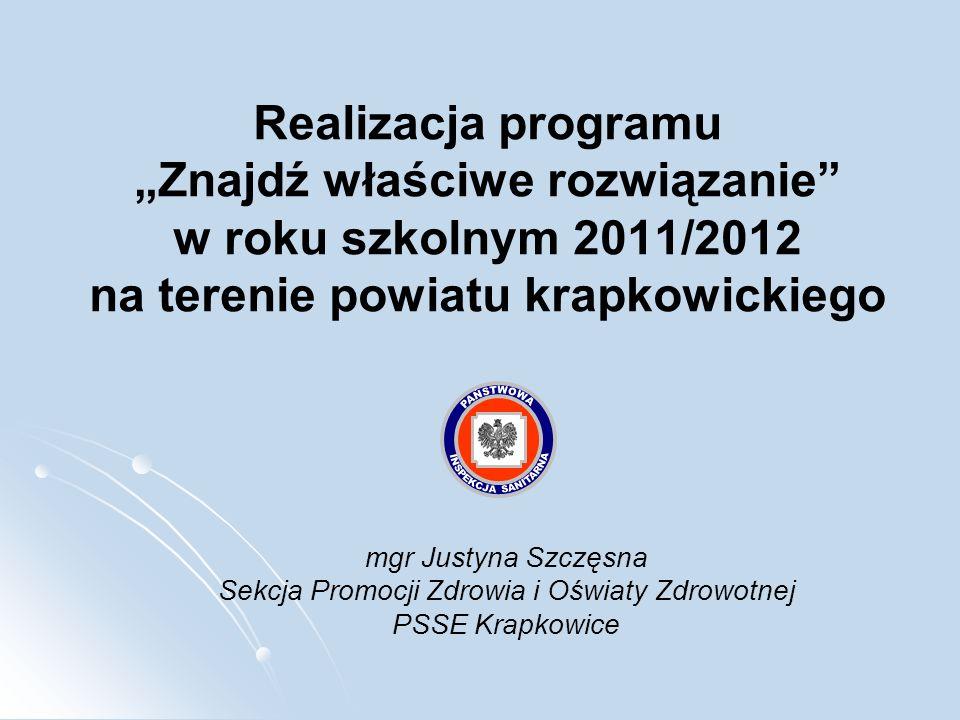 Realizacja programu Znajdź właściwe rozwiązanie w roku szkolnym 2011/2012 na terenie powiatu krapkowickiego mgr Justyna Szczęsna Sekcja Promocji Zdrow