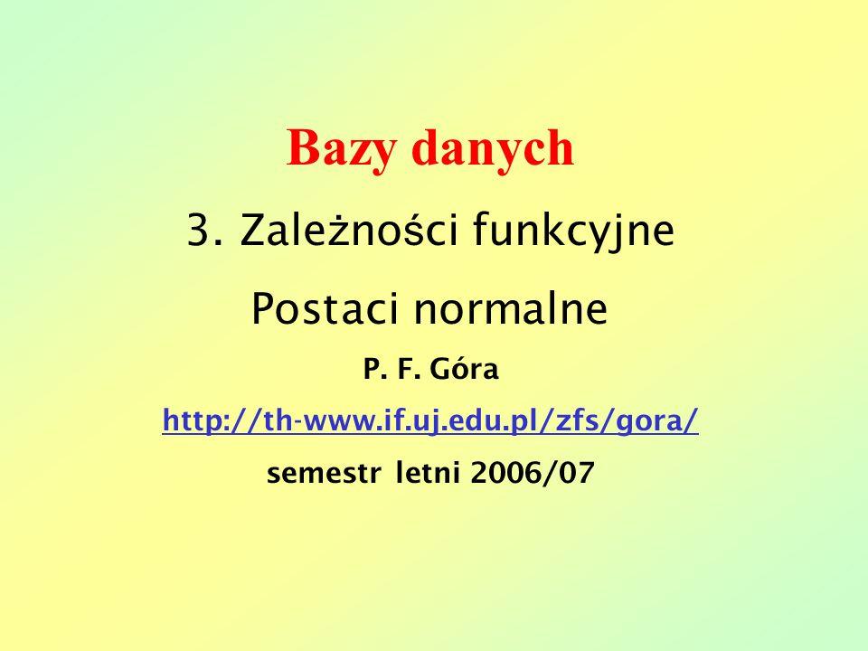 Bazy danych 3. Zale ż no ś ci funkcyjne Postaci normalne P. F. Góra http://th-www.if.uj.edu.pl/zfs/gora/ semestr letni 2006/07