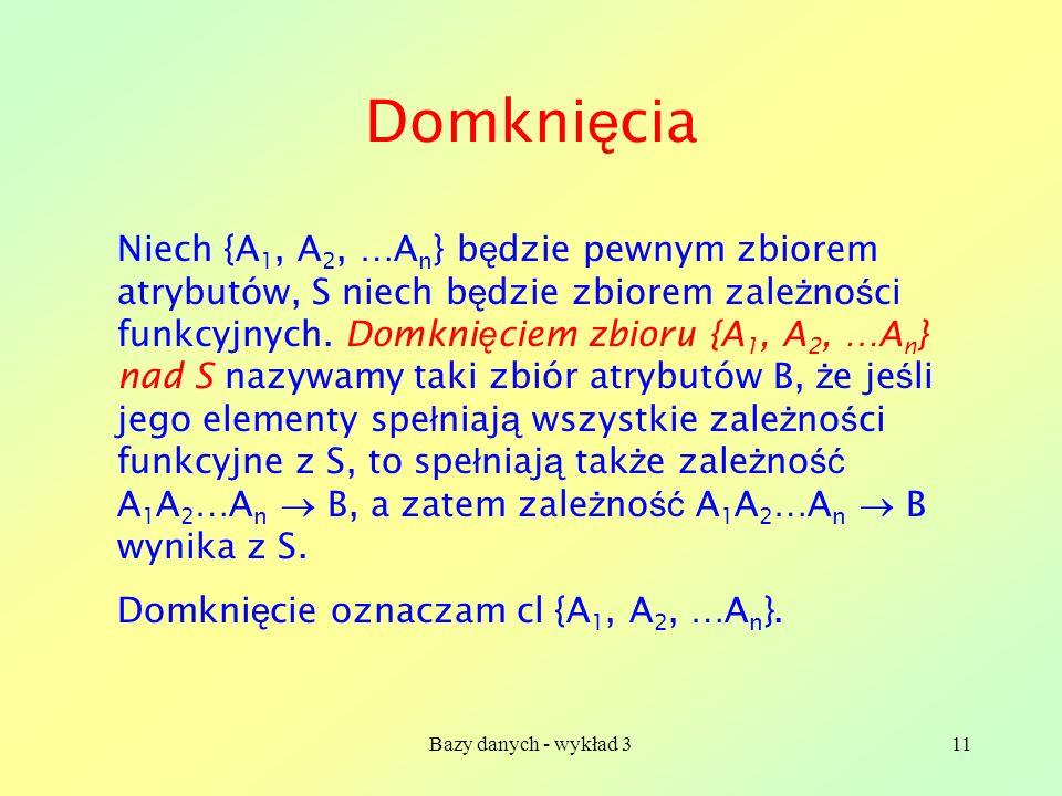 Bazy danych - wykład 311 Domkni ę cia Niech {A 1, A 2, …A n } b ę dzie pewnym zbiorem atrybutów, S niech b ę dzie zbiorem zale ż no ś ci funkcyjnych.