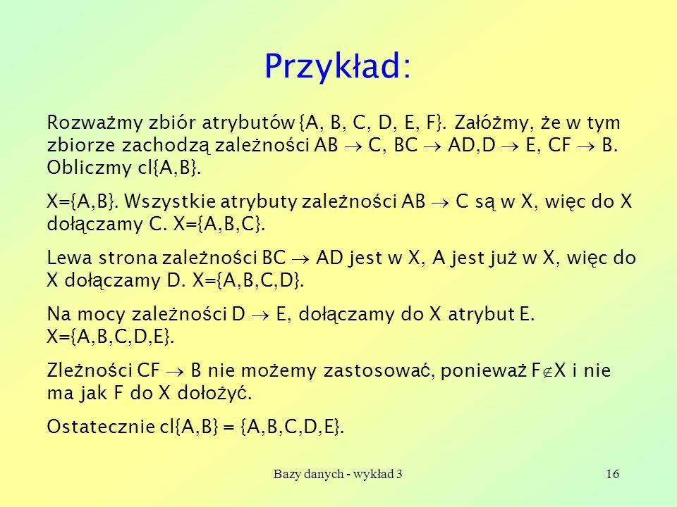 Bazy danych - wykład 316 Przyk ł ad: Rozwa ż my zbiór atrybutów {A, B, C, D, E, F}. Za ł ó ż my, ż e w tym zbiorze zachodz ą zale ż no ś ci AB C, BC A