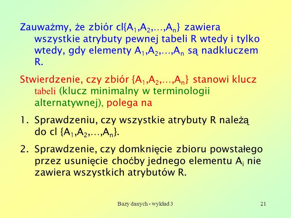 Bazy danych - wykład 321 Zauwa ż my, ż e zbiór cl{A 1,A 2,…,A n } zawiera wszystkie atrybuty pewnej tabeli R wtedy i tylko wtedy, gdy elementy A 1,A 2