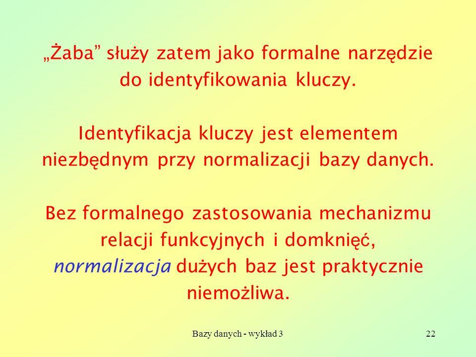 Bazy danych - wykład 322 Ż aba s ł u ż y zatem jako formalne narz ę dzie do identyfikowania kluczy. Identyfikacja kluczy jest elementem niezb ę dnym p