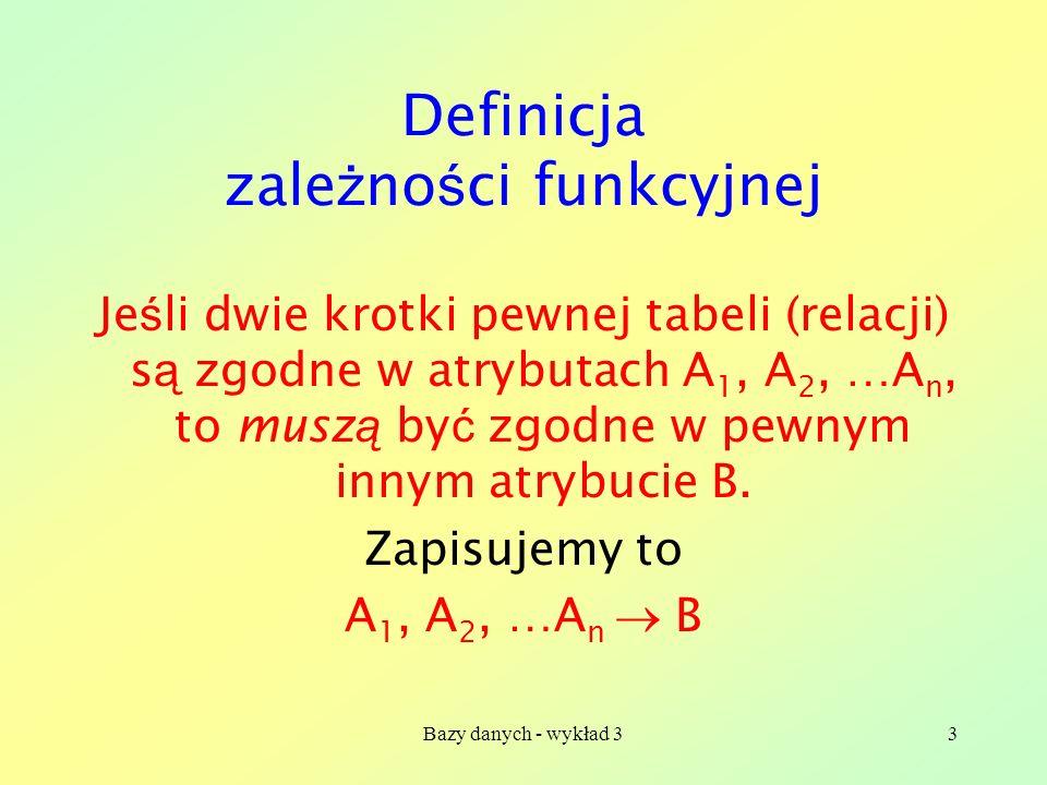 Bazy danych - wykład 33 Definicja zale ż no ś ci funkcyjnej Je ś li dwie krotki pewnej tabeli (relacji) s ą zgodne w atrybutach A 1, A 2, …A n, to mus