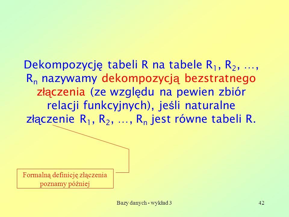Bazy danych - wykład 342 Dekompozycj ę tabeli R na tabele R 1, R 2, …, R n nazywamy dekompozycj ą bezstratnego z łą czenia (ze wzgl ę du na pewien zbi