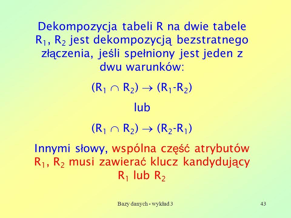 Bazy danych - wykład 343 Dekompozycja tabeli R na dwie tabele R 1, R 2 jest dekompozycj ą bezstratnego z łą czenia, je ś li spe ł niony jest jeden z d
