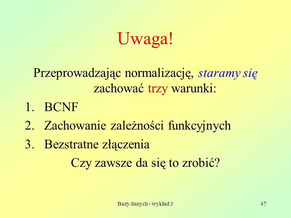 Bazy danych - wykład 347 Uwaga! Przeprowadzając normalizację, staramy się zachować trzy warunki: 1.BCNF 2.Zachowanie zależności funkcyjnych 3.Bezstrat