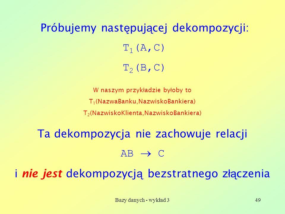 Bazy danych - wykład 349 Próbujemy nast ę puj ą cej dekompozycji: T 1 (A,C) T 2 (B,C) Ta dekompozycja nie zachowuje relacji AB C i nie jest dekompozyc
