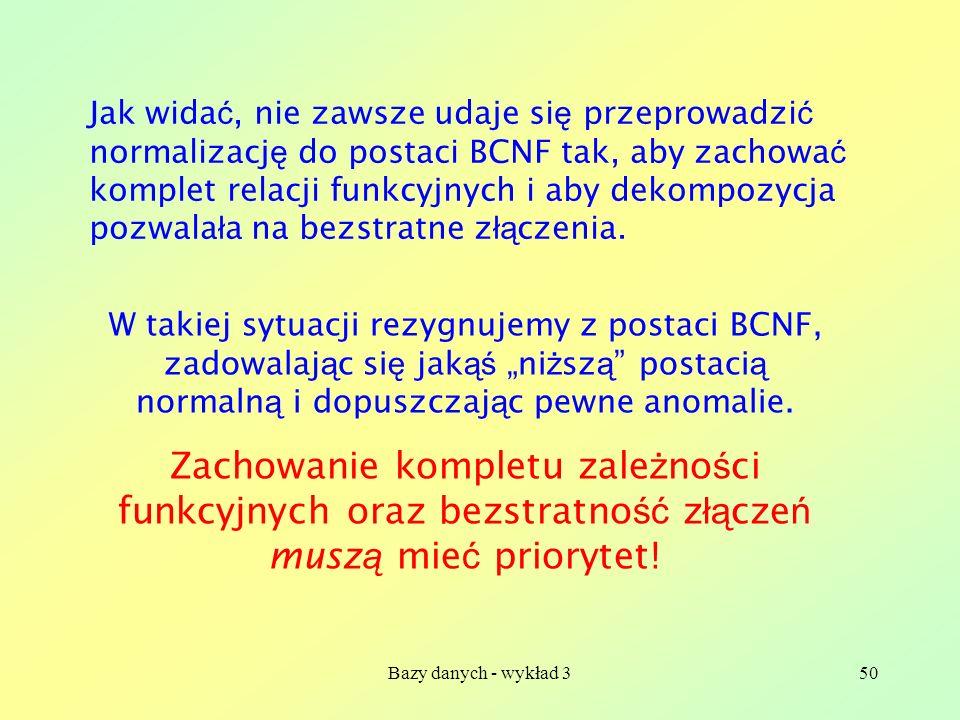 Bazy danych - wykład 350 Jak wida ć, nie zawsze udaje si ę przeprowadzi ć normalizacj ę do postaci BCNF tak, aby zachowa ć komplet relacji funkcyjnych