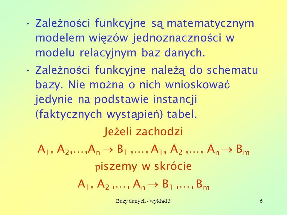 Bazy danych - wykład 36 Zale ż no ś ci funkcyjne s ą matematycznym modelem wi ę zów jednoznaczno ś ci w modelu relacyjnym baz danych. Zale ż no ś ci f