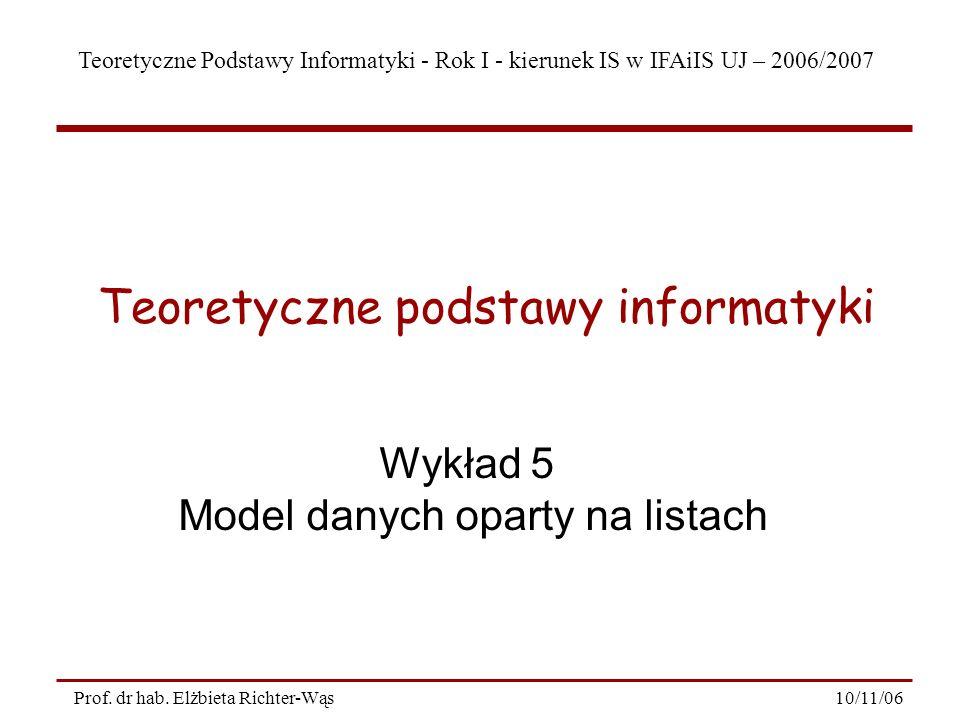 Teoretyczne Podstawy Informatyki - Rok I - kierunek IS w IFAiIS UJ – 2006/2007 10/11/06Prof. dr hab. Elżbieta Richter-Wąs Wykład 5 Model danych oparty