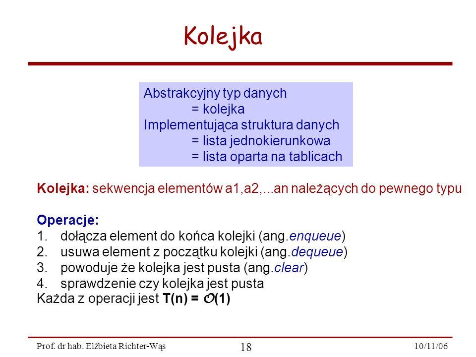 10/11/06 18 Prof. dr hab. Elżbieta Richter-Wąs Abstrakcyjny typ danych = kolejka Implementująca struktura danych = lista jednokierunkowa = lista opart