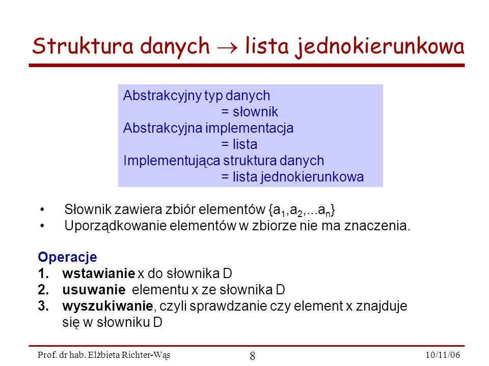 10/11/06 8 Prof. dr hab. Elżbieta Richter-Wąs Abstrakcyjny typ danych = słownik Abstrakcyjna implementacja = lista Implementująca struktura danych = l