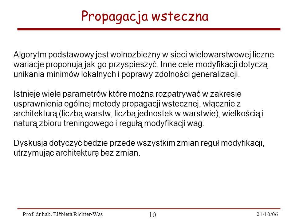 21/10/06 10 Prof. dr hab. Elżbieta Richter-Wąs Propagacja wsteczna Algorytm podstawowy jest wolnozbieżny w sieci wielowarstwowej liczne wariacje propo