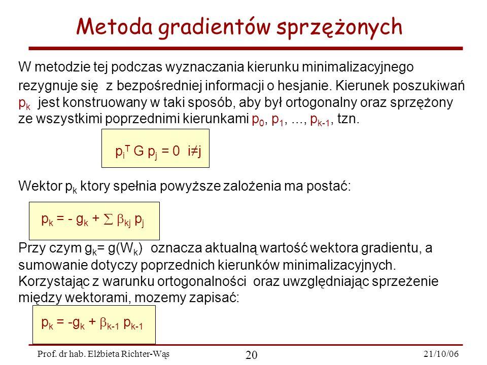 21/10/06 20 Prof. dr hab. Elżbieta Richter-Wąs Metoda gradientów sprzężonych W metodzie tej podczas wyznaczania kierunku minimalizacyjnego rezygnuje s