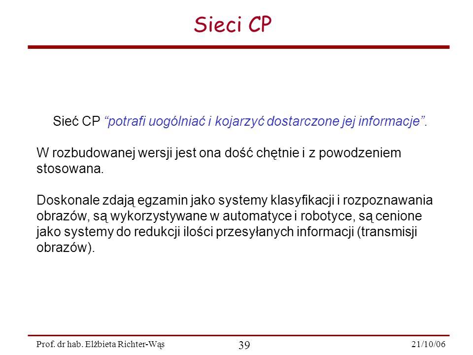 21/10/06 39 Prof. dr hab. Elżbieta Richter-Wąs Sieci CP Sieć CP potrafi uogólniać i kojarzyć dostarczone jej informacje. W rozbudowanej wersji jest on
