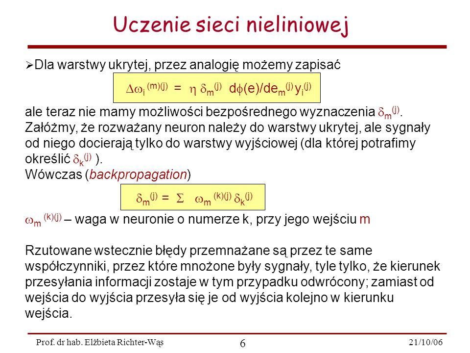 21/10/06 6 Prof. dr hab. Elżbieta Richter-Wąs Uczenie sieci nieliniowej Dla warstwy ukrytej, przez analogię możemy zapisać i (m)(j) = m (j) d (e)/de m