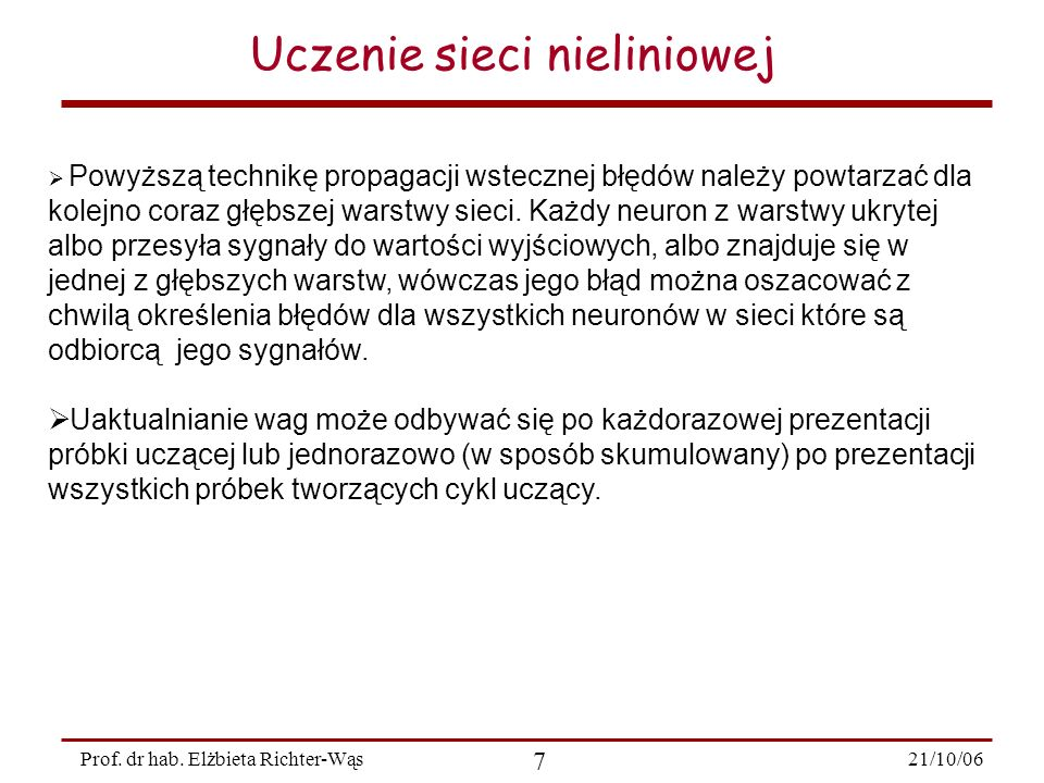 21/10/06 7 Prof. dr hab. Elżbieta Richter-Wąs Uczenie sieci nieliniowej Powyższą technikę propagacji wstecznej błędów należy powtarzać dla kolejno cor
