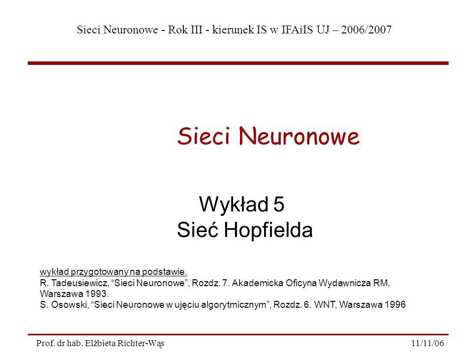 Sieci Neuronowe - Rok III - kierunek IS w IFAiIS UJ – 2006/2007 11/11/06Prof. dr hab. Elżbieta Richter-Wąs Wykład 5 Sieć Hopfielda Sieci Neuronowe wyk