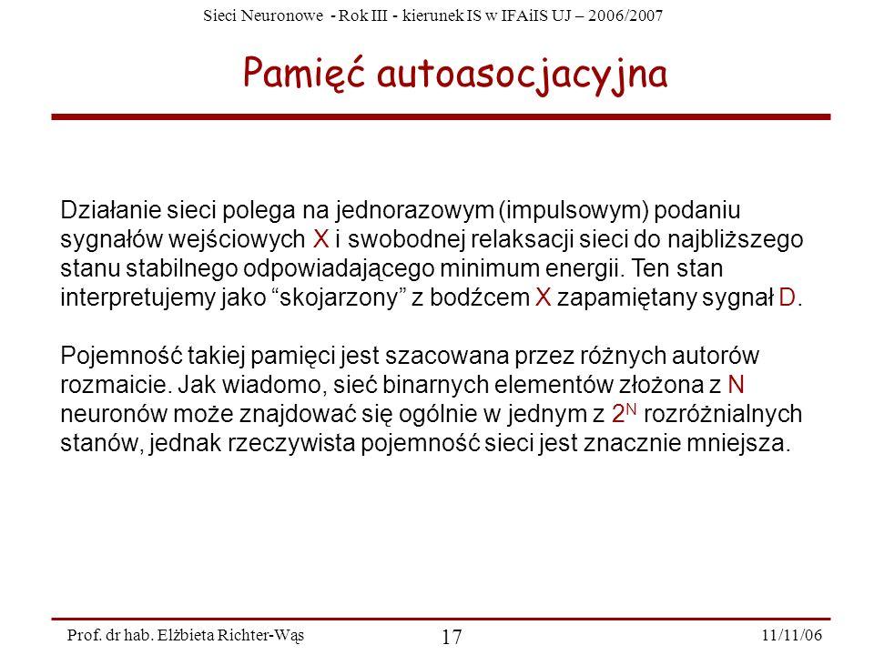 Sieci Neuronowe - Rok III - kierunek IS w IFAiIS UJ – 2006/2007 11/11/06 17 Prof. dr hab. Elżbieta Richter-Wąs Pamięć autoasocjacyjna Działanie sieci