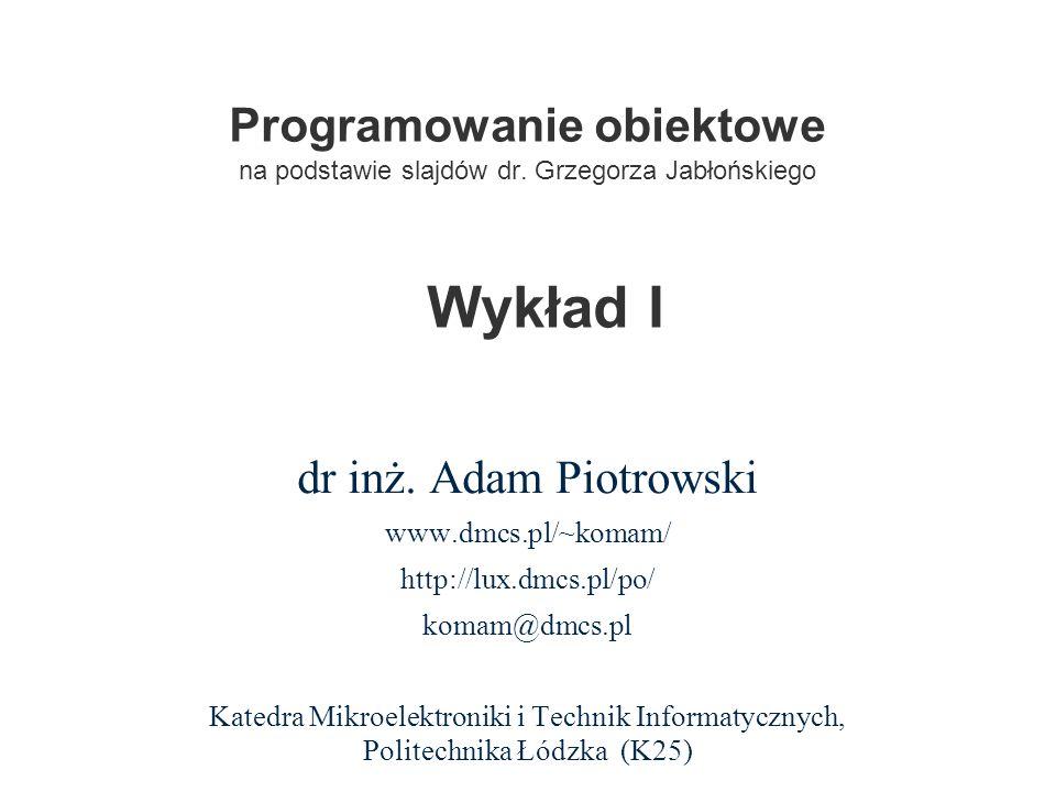 Programowanie obiektowe na podstawie slajdów dr. Grzegorza Jabłońskiego dr inż. Adam Piotrowski www.dmcs.pl/~komam/ http://lux.dmcs.pl/po/ komam@dmcs.