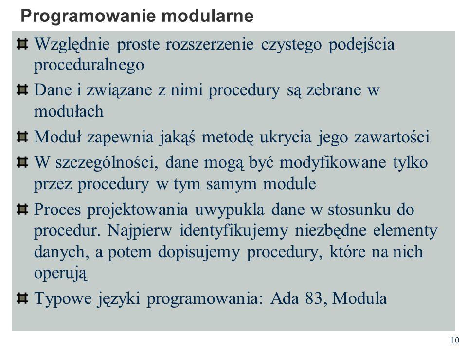 10 Programowanie modularne Względnie proste rozszerzenie czystego podejścia proceduralnego Dane i związane z nimi procedury są zebrane w modułach Modu