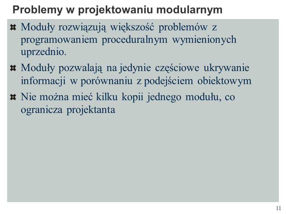 11 Problemy w projektowaniu modularnym Moduły rozwiązują większość problemów z programowaniem proceduralnym wymienionych uprzednio. Moduły pozwalają n