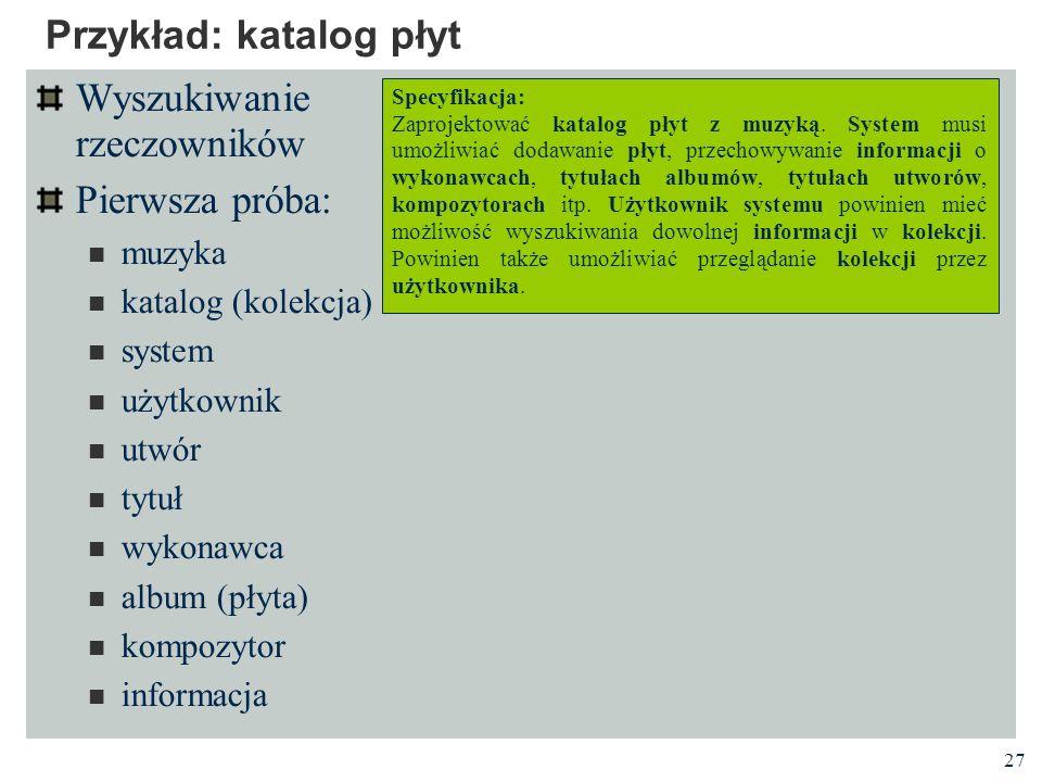 27 Przykład: katalog płyt Wyszukiwanie rzeczowników Pierwsza próba: muzyka katalog (kolekcja) system użytkownik utwór tytuł wykonawca album (płyta) ko