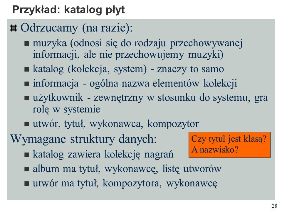 28 Przykład: katalog płyt Odrzucamy (na razie): muzyka (odnosi się do rodzaju przechowywanej informacji, ale nie przechowujemy muzyki) katalog (kolekc