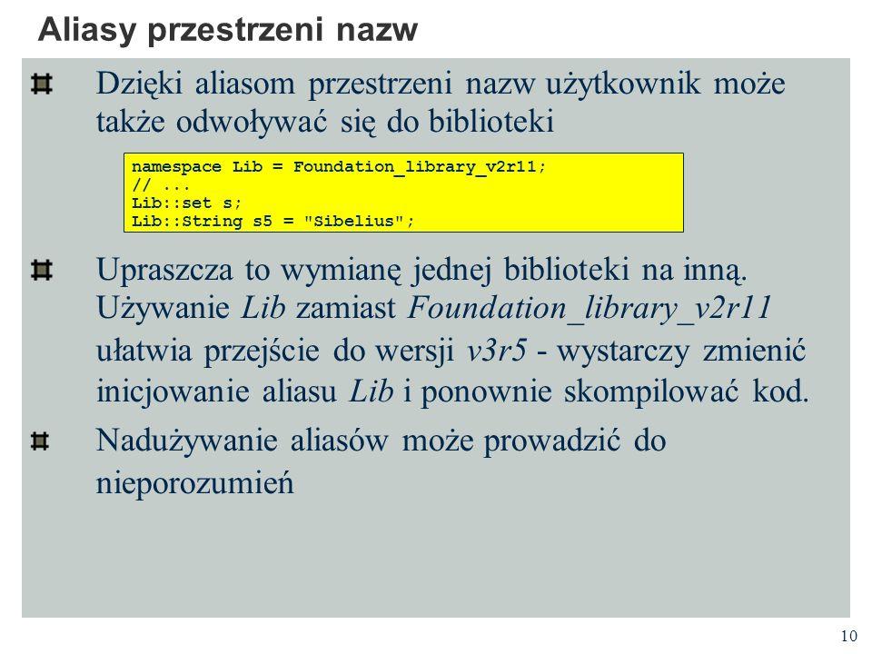 10 Aliasy przestrzeni nazw Dzięki aliasom przestrzeni nazw użytkownik może także odwoływać się do biblioteki Upraszcza to wymianę jednej biblioteki na inną.