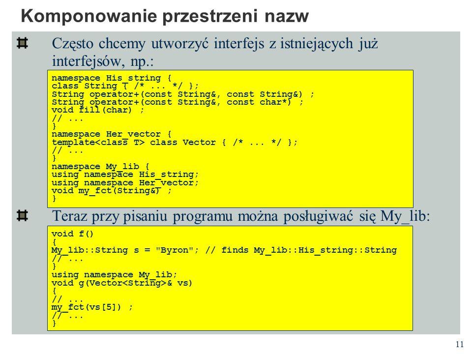 11 Komponowanie przestrzeni nazw Często chcemy utworzyć interfejs z istniejących już interfejsów, np.: Teraz przy pisaniu programu można posługiwać się My_lib: namespace His_string { class String { /*...