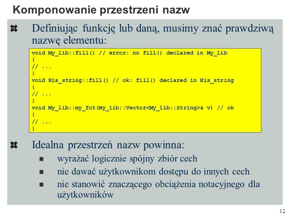 12 Komponowanie przestrzeni nazw Definiując funkcję lub daną, musimy znać prawdziwą nazwę elementu: Idealna przestrzeń nazw powinna: wyrażać logicznie spójny zbiór cech nie dawać użytkownikom dostępu do innych cech nie stanowić znaczącego obciążenia notacyjnego dla użytkowników void My_lib::fill() // error: no fill() declared in My_lib { //...