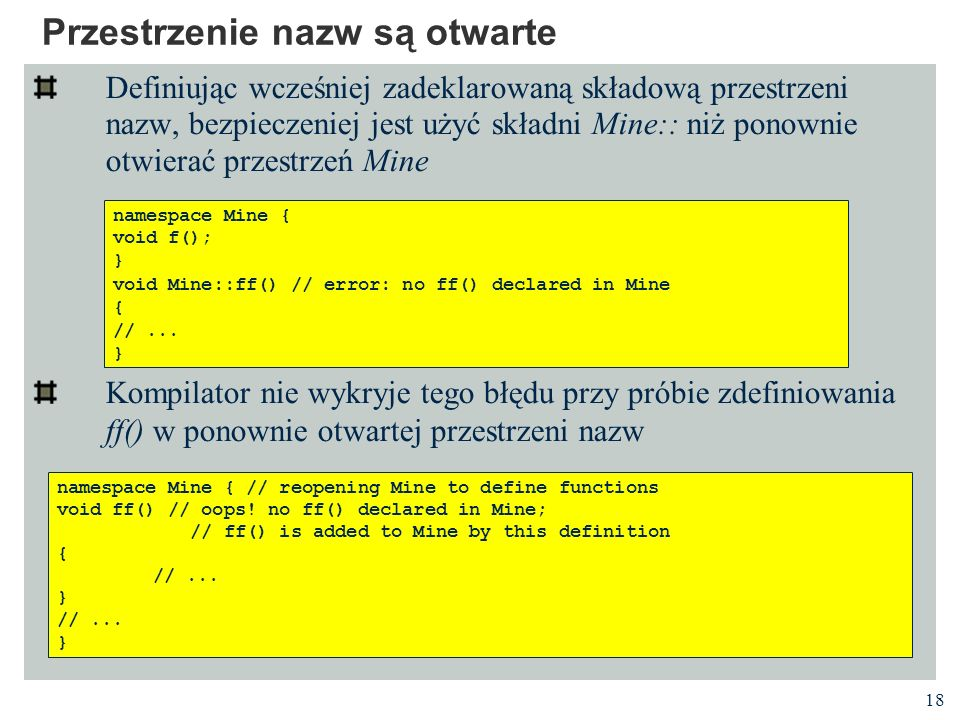 18 Przestrzenie nazw są otwarte Definiując wcześniej zadeklarowaną składową przestrzeni nazw, bezpieczeniej jest użyć składni Mine:: niż ponownie otwierać przestrzeń Mine Kompilator nie wykryje tego błędu przy próbie zdefiniowania ff() w ponownie otwartej przestrzeni nazw namespace Mine { void f(); } void Mine::ff() // error: no ff() declared in Mine { //...
