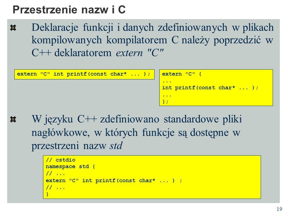 19 Przestrzenie nazw i C Deklaracje funkcji i danych zdefiniowanych w plikach kompilowanych kompilatorem C należy poprzedzić w C++ deklaratorem extern C W języku C++ zdefiniowano standardowe pliki nagłówkowe, w których funkcje są dostępne w przestrzeni nazw std // cstdio namespace std { //...