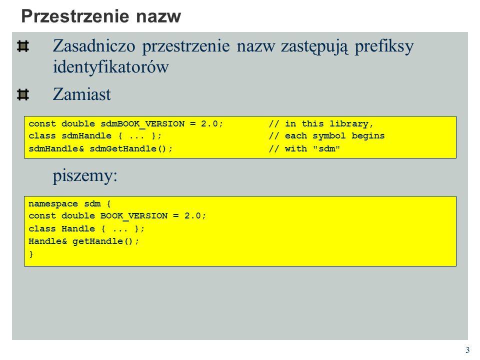 3 Przestrzenie nazw Zasadniczo przestrzenie nazw zastępują prefiksy identyfikatorów Zamiast piszemy: const double sdmBOOK_VERSION = 2.0;// in this library, class sdmHandle {...