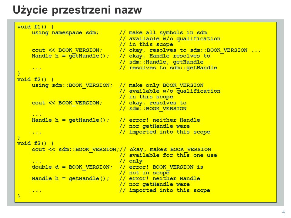 4 Użycie przestrzeni nazw void f1() { using namespace sdm; // make all symbols in sdm // available w/o qualification // in this scope cout << BOOK_VER